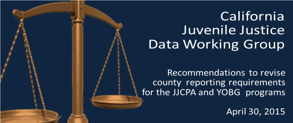 California-Juvenile-Justice-Data-Working-Group.-Recommendations-to-Revise-County-Reporting-Requirements-for-the-JJCPA-and-YOBG-Grant-Programs.-April-30,-2015.